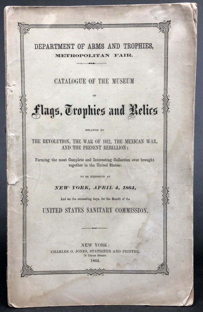 Catalogue of the Museum of Flags, Trophies and Relics, relating to the Revolution, the War of 1812, The Mexican War, and the Present Rebellion ... to be Exhibited at New York, April 4, 1864. Department of Arms, Metropolitan Fair Trophies.
