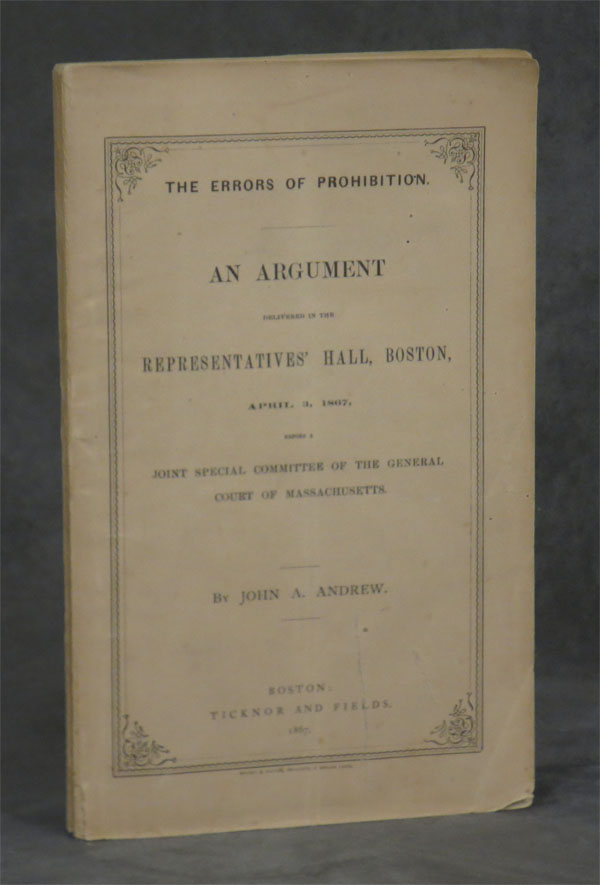 The Errors of Prohibition: An Argument delivered in the Representatives' Hall, Boston, April 3, 1867, before a Joint Special Committee of the General Court of Massachusetts. John A. Andrew.