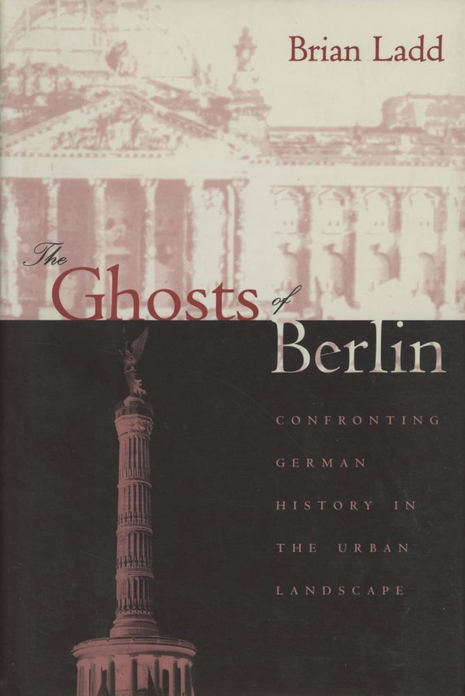 The Ghosts of Berlin: Confronting German History in the Urban Landscape. Brian Ladd.