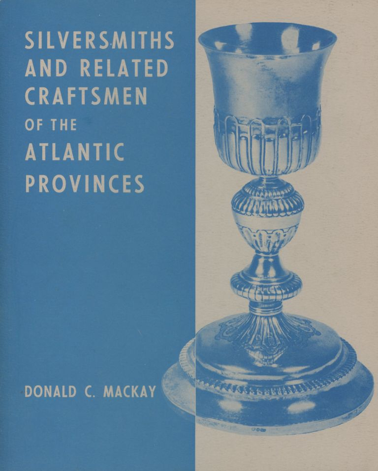 Silversmiths and Related Craftsmen of the Atlantic Provinces. Donald C. Mackay.