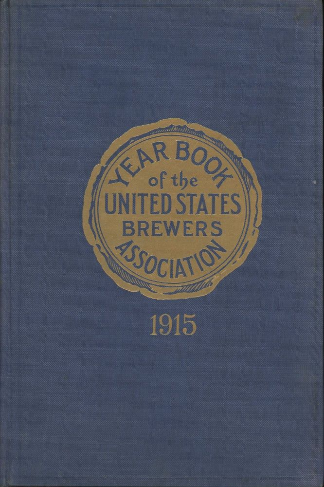 1915 Year Book of the United States Brewers' Association: Containing the Reports Delivered at the 55th annual Convention Held in Springfield, Mass., October 13-16, 1915, and Added Chapters on Efficiency and Drink, Industrial Accidents, Eugenics, Alcohol-Mortality. Hugh F. Fox.