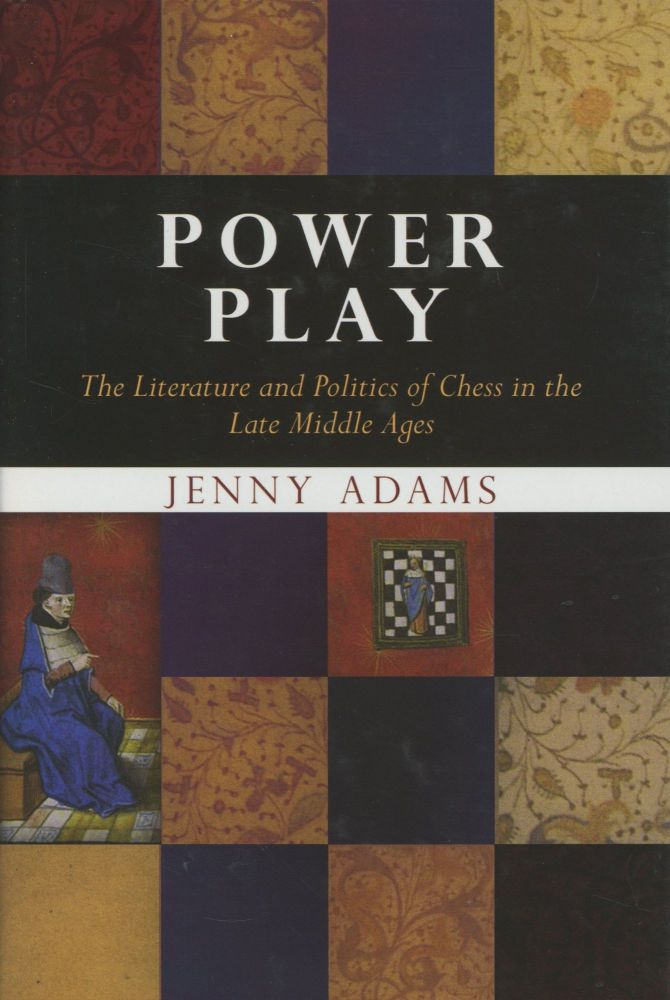 Power Play: The Literature and Politics of Chess in the Late Middle Ages. Jenny Adams.