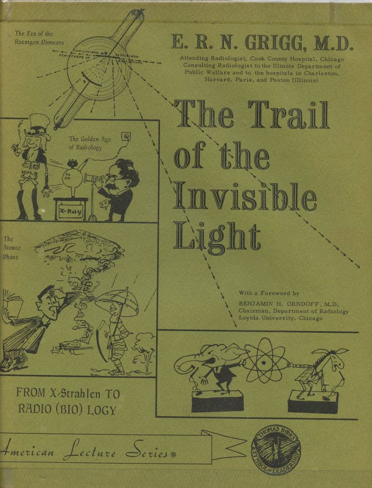 The Trail of the Invisible Light: From X-Strahlen to Radio(bio)logy. E. R. N. Grigg, Benjamin H. Orndoff.