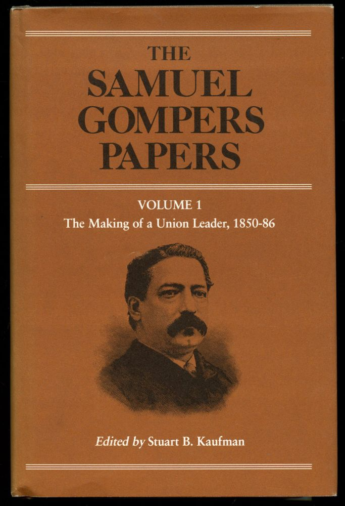 The Samuel Gompers Papers: Volume 1--The Making of a Union Leader, 1850-86 (This volume only). Samuel Gompers, Stuart B. Kaufman.