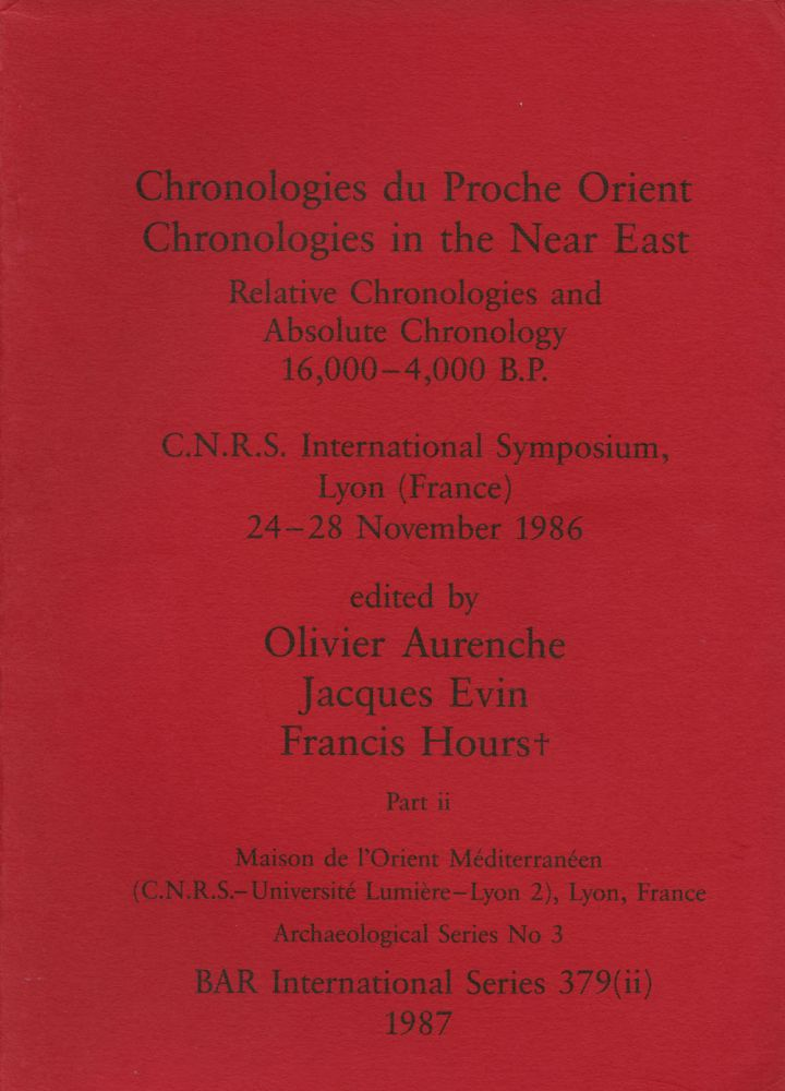 Chronologies du Proche Orient/Chronologies in the Near East: Relative Chronologies and Absolute Chronology 16,000-4,000 B.P.--C.N.R.S. International Symposium, Lyon (France) 24-28 November 1986: Part II (This part only). Olivier Aurenche, Jacques Evin, Francis Hours.