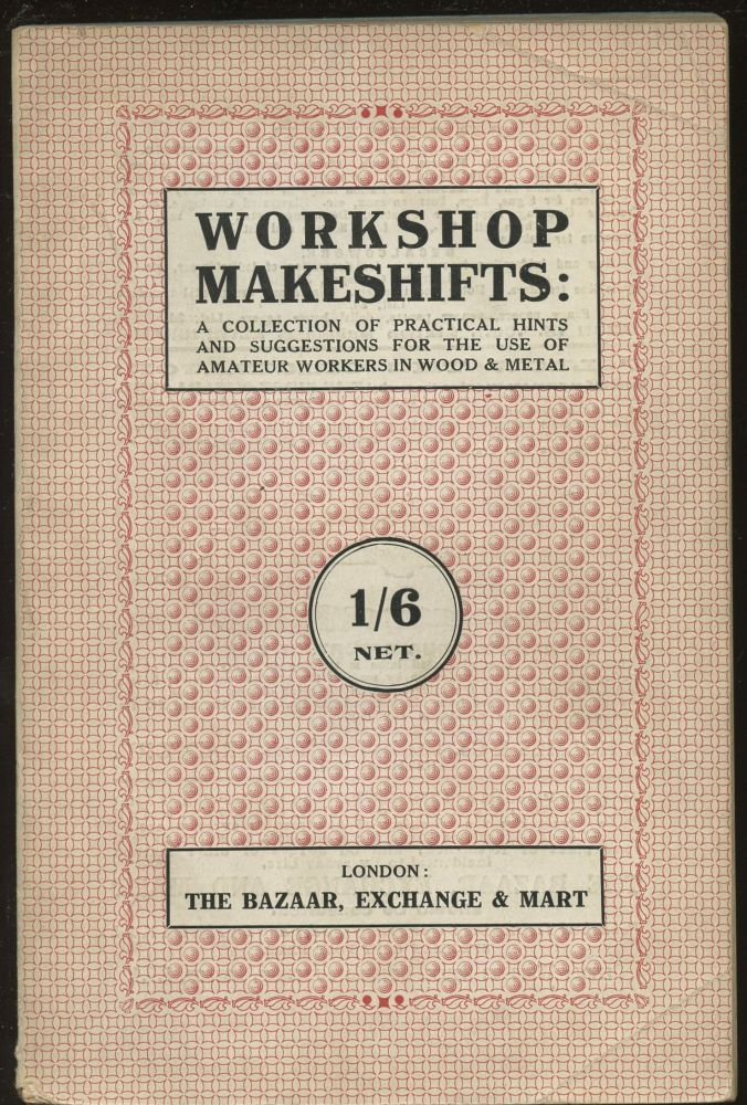 Workshop Makeshifts: A Collection of Practical Hints and Suggestions for the Use of Amateur Workers in Wood and Metal. H. J. S. Cassal, W J. May.