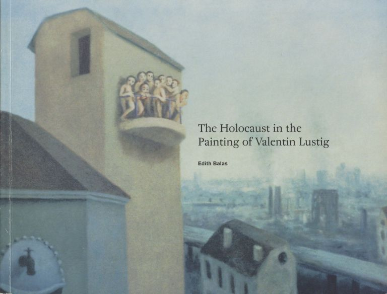 The Holocaust in the Painting of Valentin Lustig [Signed by Balas AND Lustig!]. Edith Balas.