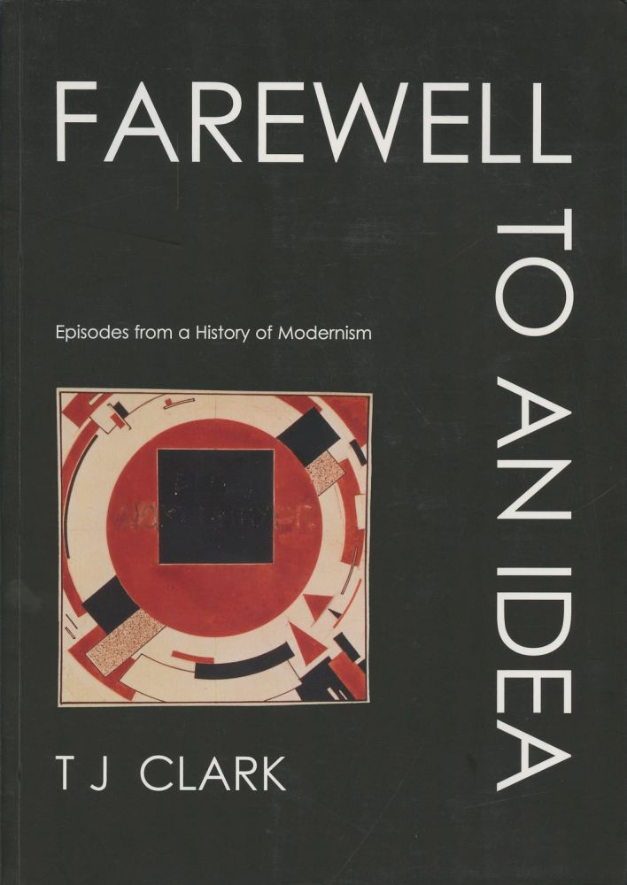 Farewell to an Idea: Episodes from a History of Modernism. T. J. Clark.