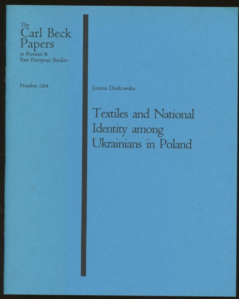 Textiles and National Identity Among Ukrainians in Poland [The Carl Beck Papers in Russian & East European Studies, Number 1204]. Joanna Dankowska.