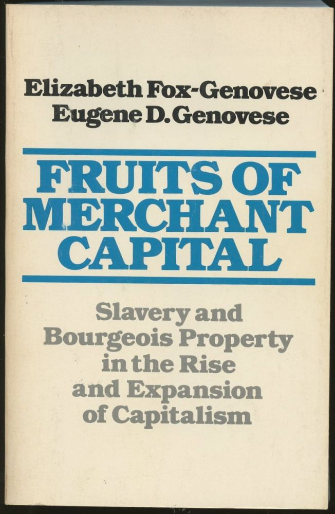Fruits of Merchant Capital: Slavery and Bourgeois Property in the Rise and Expansion of Capitalism. Elizabeth Fox-Genovese, Eugene D. Genovese.