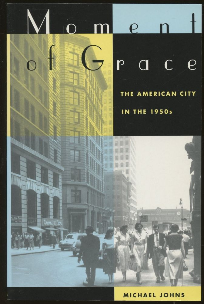 Moment of Grace: The American City in the 1950s. Michael Johns.