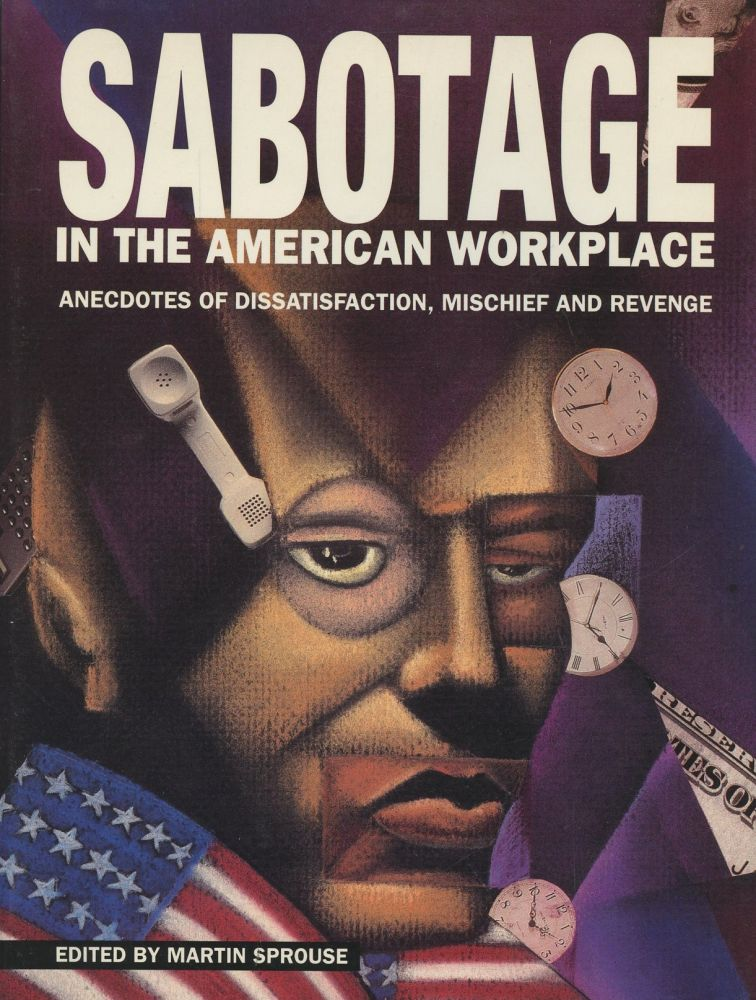 Sabotage in the American Workplace: Anecdotes of Dissatisfaction, Mischief and Revenge. Martin Sprouse.