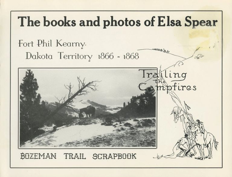 """The Books and Photographs of Elsa Spear: """"Fort Phil Kearny, Dakota Territory, 1866-1868"""", """"Bozeman Trail Scrapbook"""", """"Trailing Campfires"""", and Including Articles from the Annals of Wyoming. Elsa Spear."""