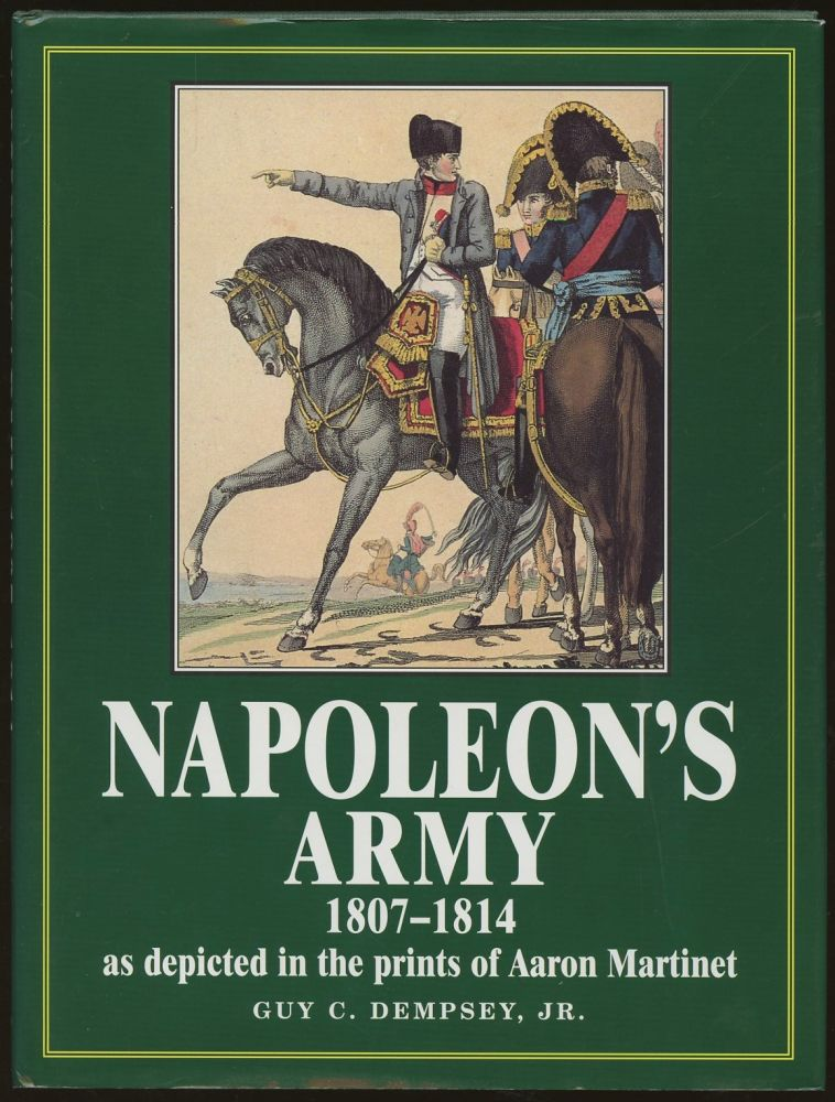 Napoleon's Army: 1807-1814, as Depicted in the Prints of Aaron Martinet. Guy C. Dempsey.