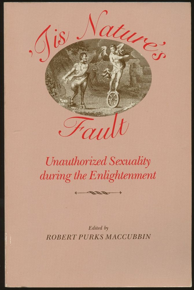'Tis Nature's Fault: Unauthorized Sexuality During the Enlightenment. Robert Purks Maccubbin.