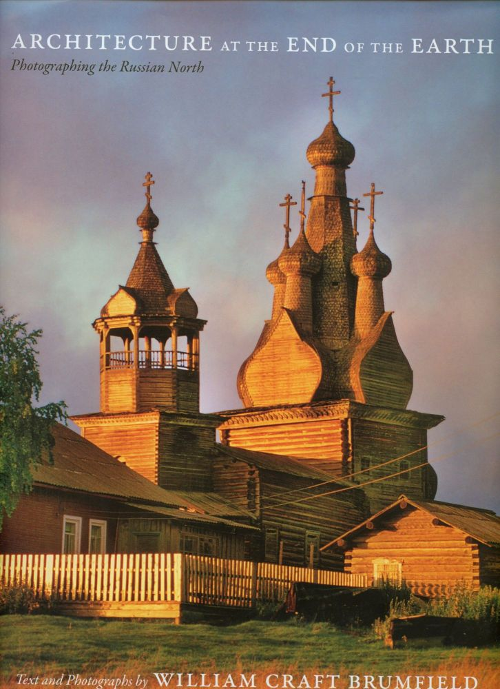 Architecture at the End of the Earth: Photographing the Russian North. William Craft Brumfield.