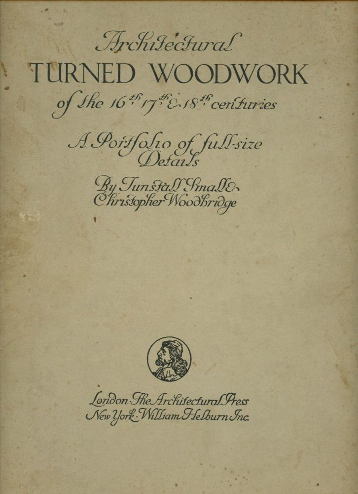 Architectural Turned Woodwork of the 16th, 17th, & 18th Centuries: A Portfolio of Full-Size Details. Tunstall Small, Christopher Woodbridge.