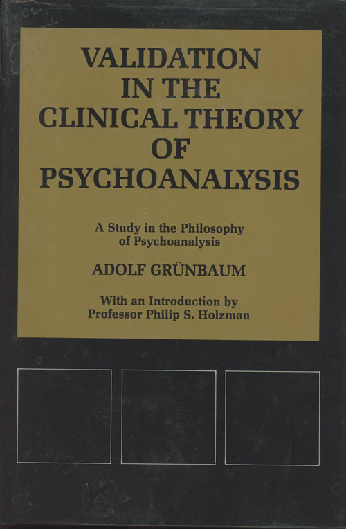 Validation in the Clinical Theory of Psychoanalysis: A Study in the Philosophy of Psychoanalysis (INSCRIBED). Adolf Grunbaum, Philip S. Holzman, intro.