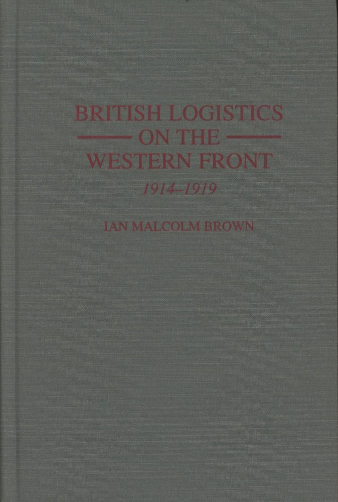 British Logistics on the Western Front: 1914-1919. Ian Malcolm Brown.