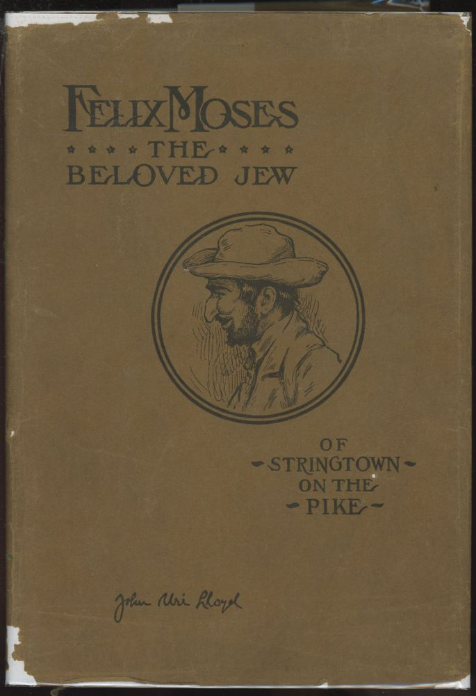 Felix Moses: The Beloved Jew of Stringtown on the Pike--Pages from the Life Experiences of a Unique Character--A Man Whose Romantic Record Challenges Imagination. John Uri Lloyd, J. Augustus Knapp.