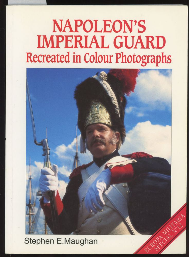 Napoleon's Imperial Guard, Recreated in Colour Photographs (Europa Militaria Special). Stephen E. Maughan.