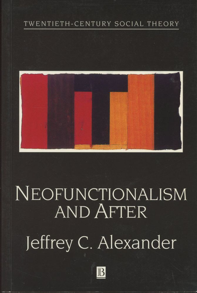Neofunctionalism and After: Collected Readings (Twentieth Century Social Theory). Jeffrey C. Alexander.
