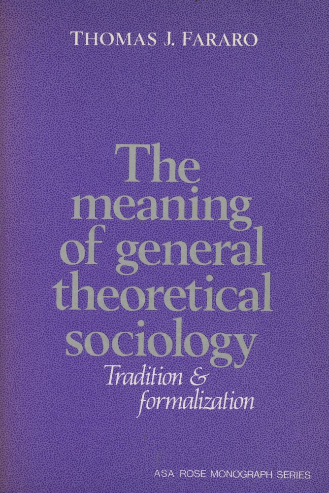 The Meaning of General Theoretical Sociology Tradition and Formalization (American Sociological Association Rose Monographs). Thomas J. Fararo.