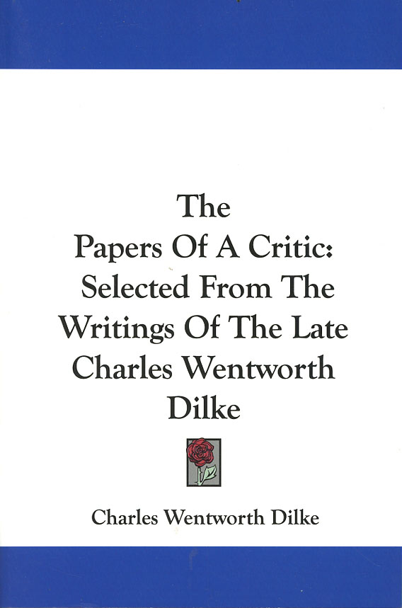 The Papers Of A Critic Selected From The Writings Of The Late Charles Wentworth Dilke. Charles Wentworth Dilke.