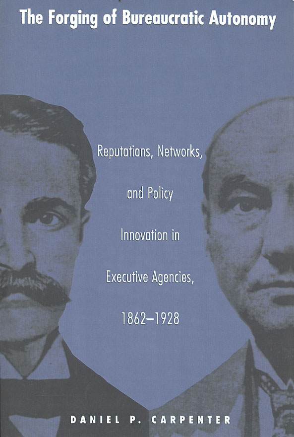 The Forging of Bureaucratic Autonomy: Reputations, Networks, and Policy Innovation in Executive Agencies, 1862-1928. Daniel P. Carpenter.