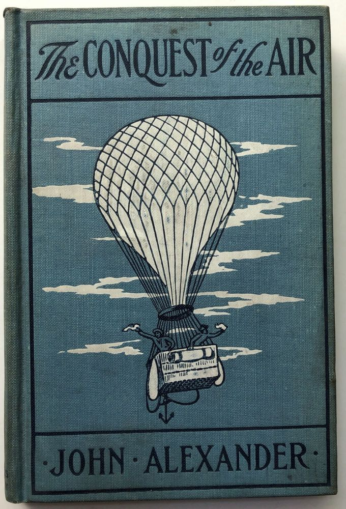 The Conquest of the Air, the Romance of Aerial Navigation. John Alexander.