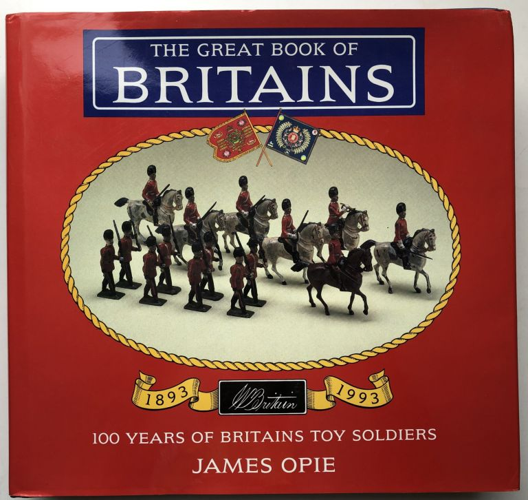 The Great Book of Britains, 100 Years of Britains Toy Soldiers, 1893-1993. James Opie.