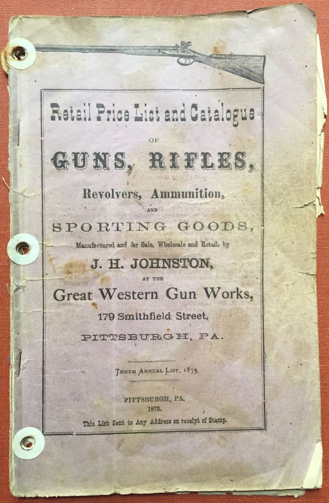 Retail Price List and Catalogue of Guns, Rifles, Revolvers, Ammunition, and Sporting Goods, manufactured and for sale, Wholesale and Retail, by J. H. Johnston at the Great Western Gun Works, 179 Smithfield Street, Pittsburgh PA (1872). J. H. Johnston.