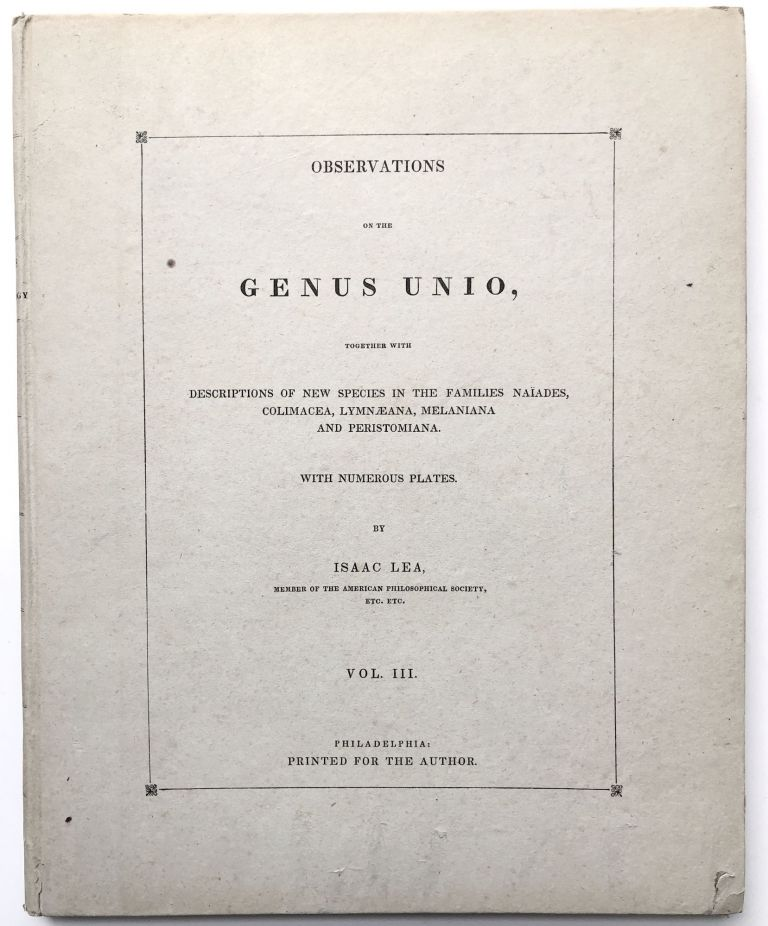 Observations on the Genus Unio, together with descriptions of new genera and species in the families Naiades, Conchae, Colimacea, Lymnaeana, Melaniana, and Peristomiana. Shells, Mollusks.
