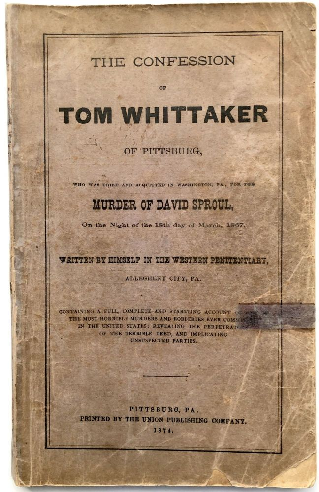 The confession of Tom Whittaker, of Pittsburg, who was tried and acquitted in Washington, Pa., for the murder of David Sproul, on the night of the 18th of March, 1867, written by himself in the Western Penitentiary, Allegheny City, PA; containing a full, complete and startling account of one of the most horrible murders and robberies ever committed in the United States, revealing the perpetrators of the terrible deed, and implicating unsuspected parties. Tom Whittaker.