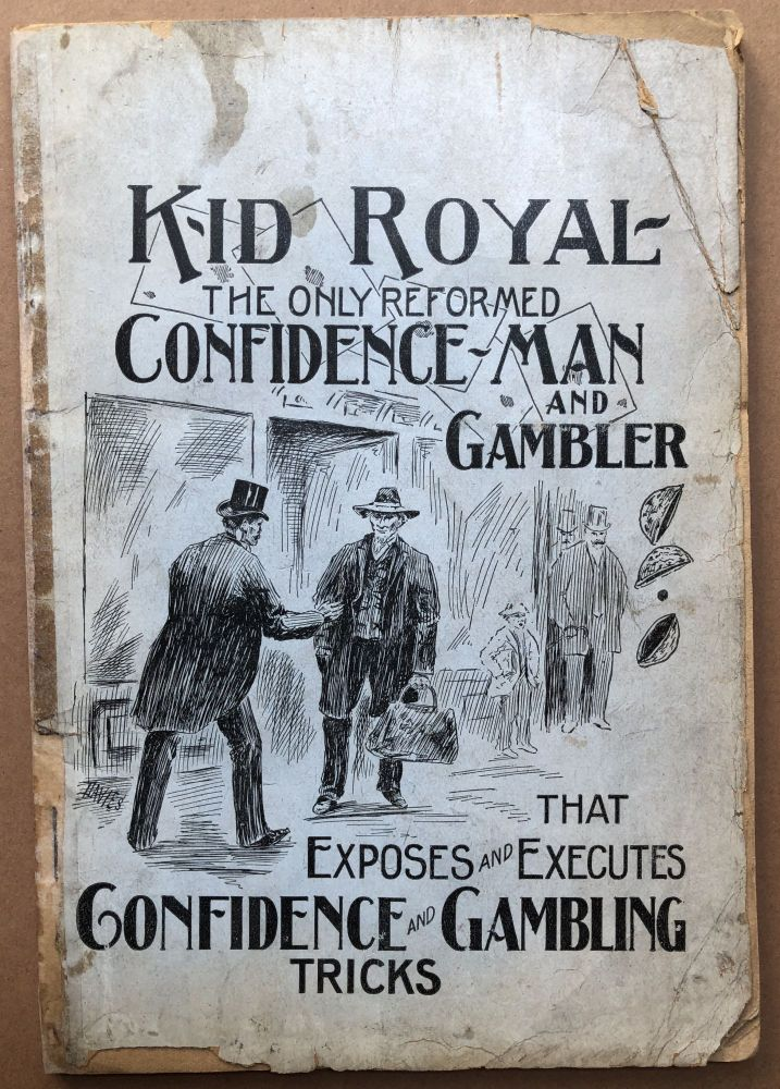 """Gambling and Confidence Games Exposed. Showing how the proprietor of gambling houses and the players can be cheated. Giving the introduction and story of all confidence games. Exposing all crooked tools and giving the exact per cent. of all square games. H. W. """"Kid"""" Royal."""