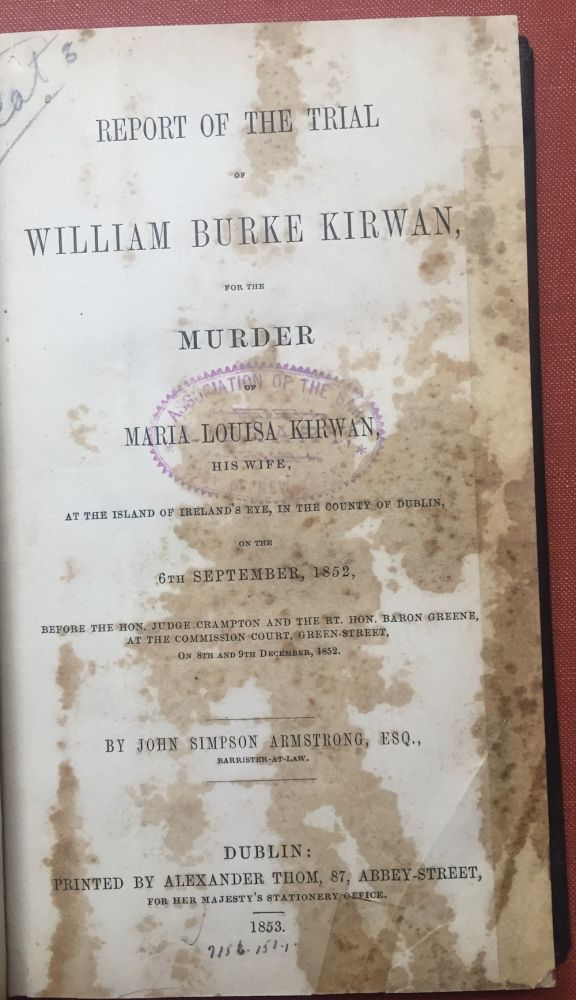 Report of the Trial of William Burke Kirwan for the Murder of Maria Louisa Kirwan, his wife, at the Island of Ireland's Eye, in the County of Dublkin, on the 6th September 1852 [bound with] Defence of William Bourke Kirwan, condemned for the Alleged Murder of his Wife, and Now a Convict in Spike-Island, to which, amongst other documents, is appended the opinion of Alfred S. Taylor. John Simpson Armstrong, Alfred S. Taylor.