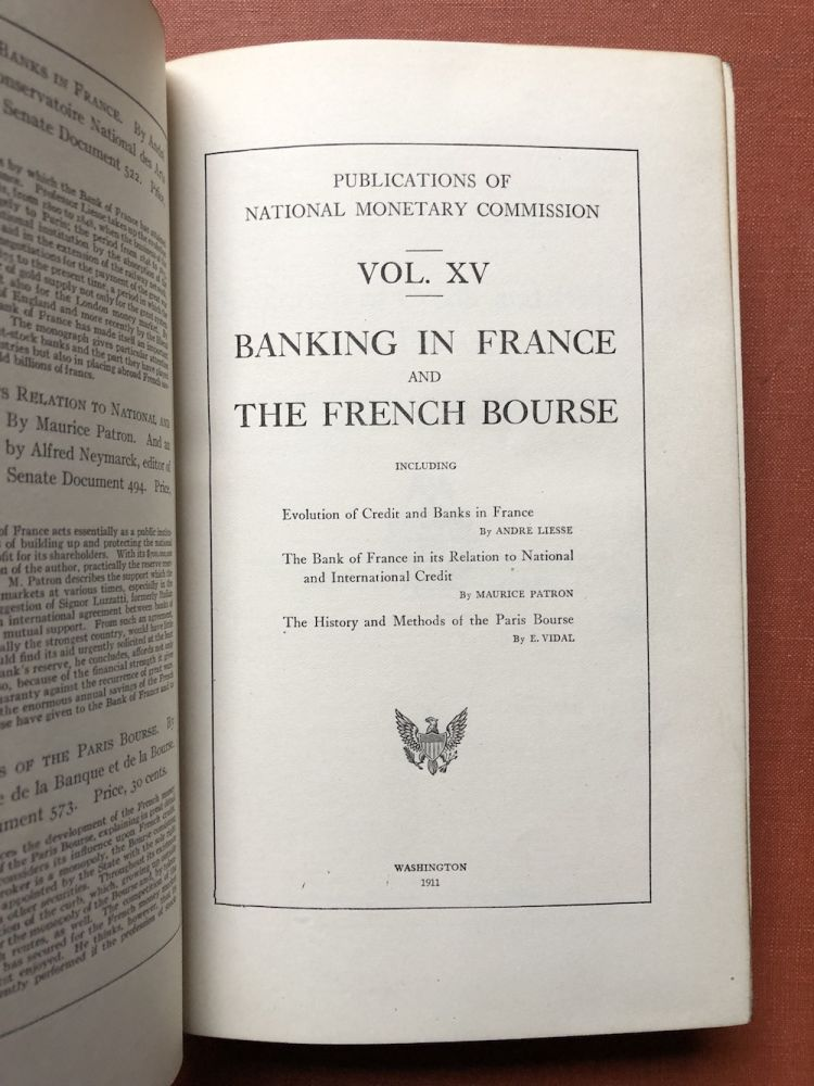 Publications of the National Monetary Commission, Vol. XV: Banking in France and the French Bourse, Evolution of Credit and Banks in France, The Bank of France in its Relation to National and international Credit, The History and Methods of the Paris Bourse. Andrew Liesse, E. Vidal, Maurice Patron.