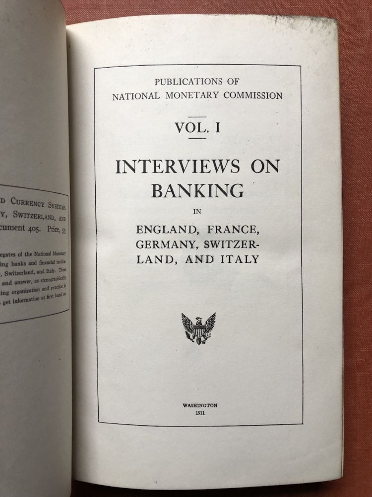 Publications of the National Monetary Commission, Vol. I: Interviews on the Banking and Currency Systems of England, Scotland, France, Germany, Switzerland, and Italy. Nelson W. Aldrich, ed.
