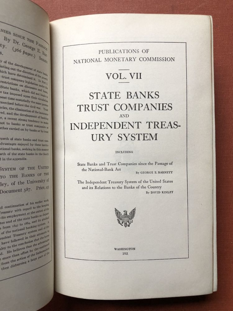 Publications of the National Monetary Commission, Vol. VII: State Banks, Trust Companies and Independent Treasury System, including State Banks and Trust Companies since the Passage of the National-Bank Act; The Independent Treasury System of the United States and its Relations to the Banks of the Country. Goerge E. Barnett, David Kinley.