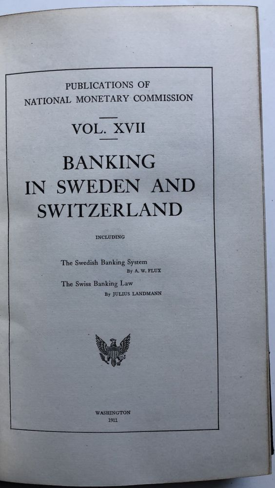 Publications of the National Monetary Commission, Vol. XVII: Banking in Sweden and Switzerland. A. W. Flux, Julius Landmann.