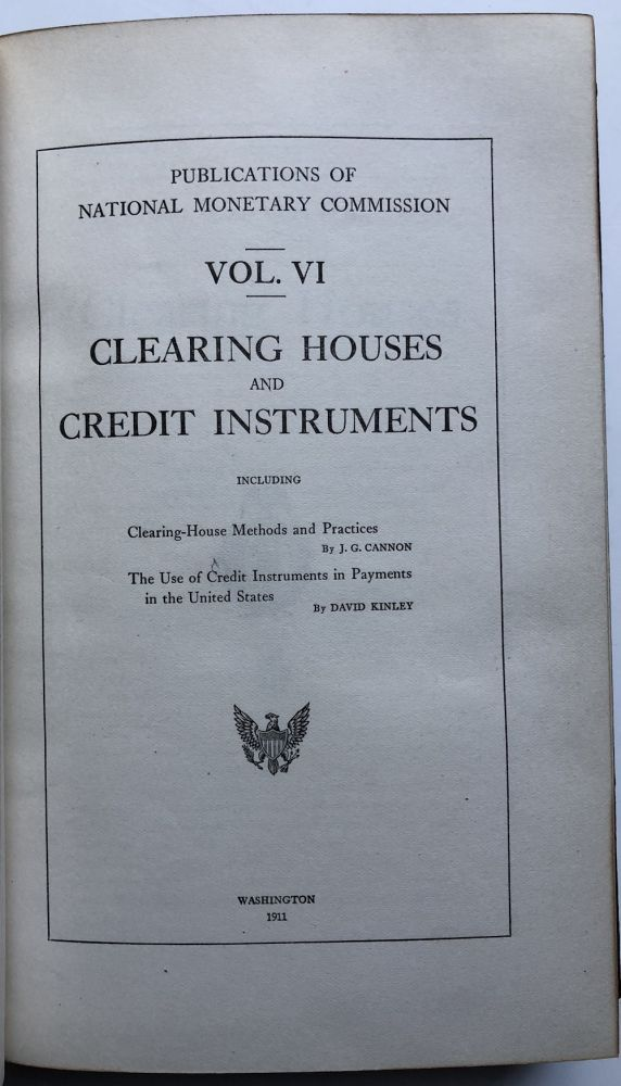 Publications of the National Monetary Commission, Vol. VI: Clearing Houses and Credit Instruments. J. G. Cannon, David Kinley.