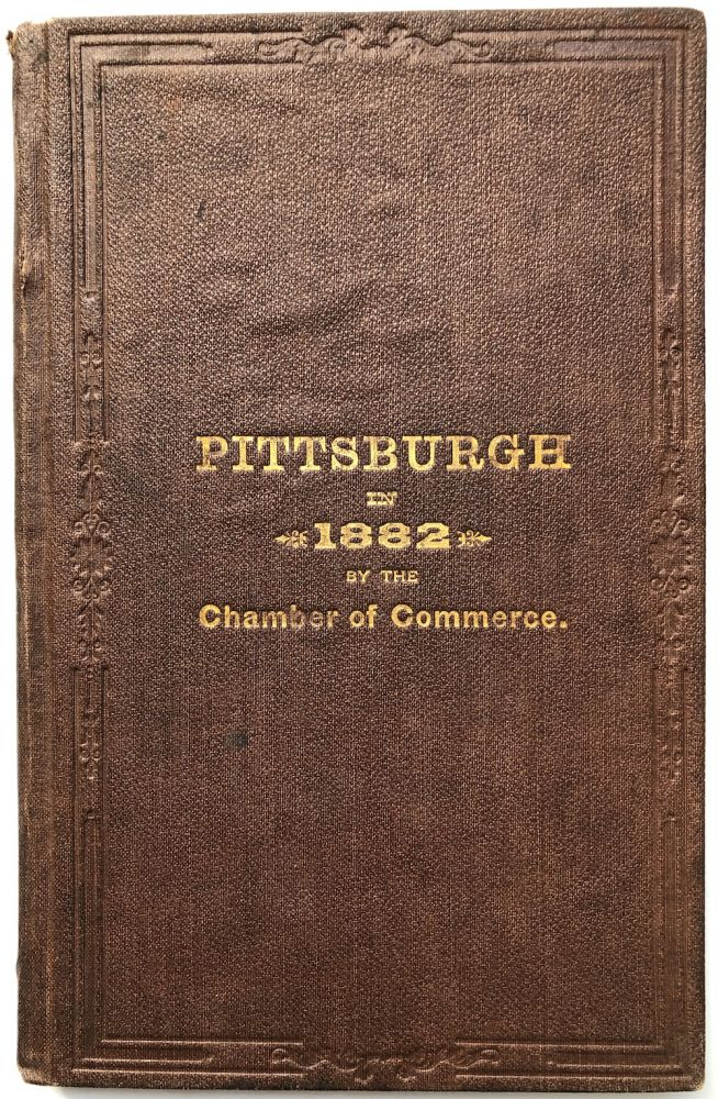 1882 Annual Report of the Chamber of Commerce of Pittsburgh, its charter, constitution, by-laws, rules, officers, standing committees and list of members, together with a statistical review of the manufactures, mercantile interests, etc., etc. Pittsburgh Chamber of Commerce.
