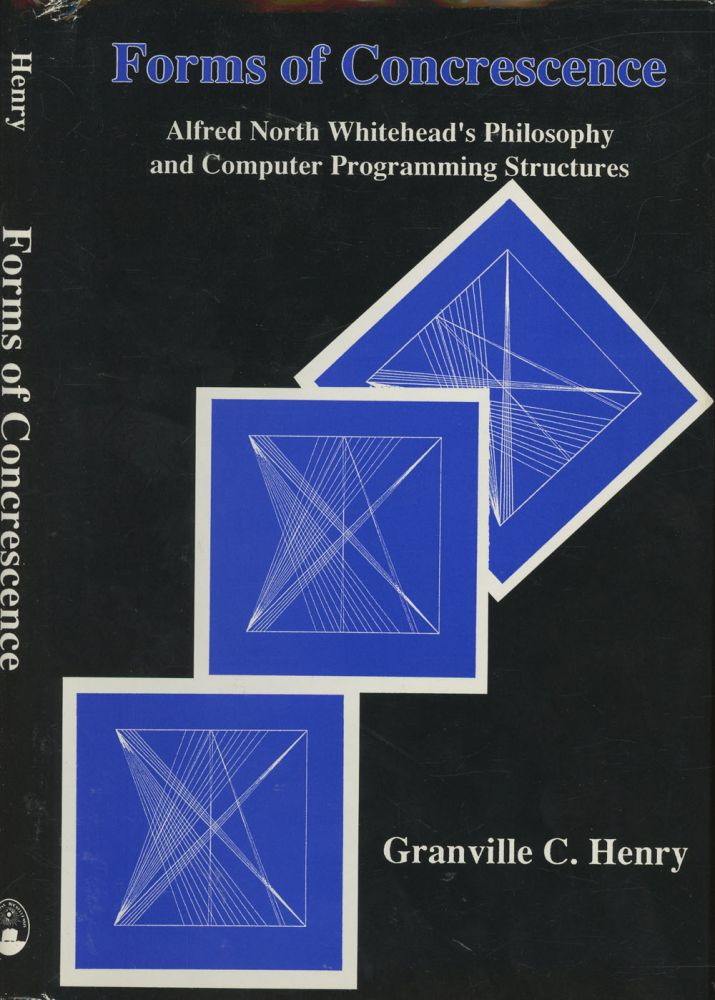 Forms of Concrescence: Alfred North Whitehead's Philosophy and Computer Programming Structures. Granville C. Henry.