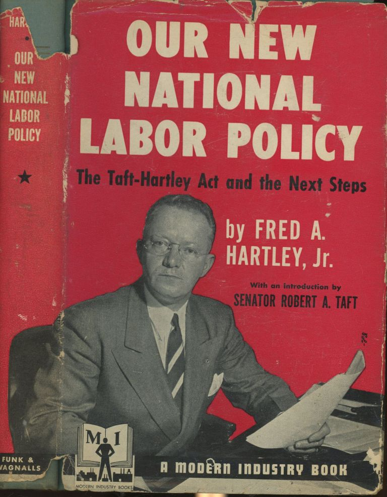 Our New National Labor Policy: The Taft-Hartley Act and the Next Steps. Fred A. Harley Jr., Robert A. Taft, Foreword.