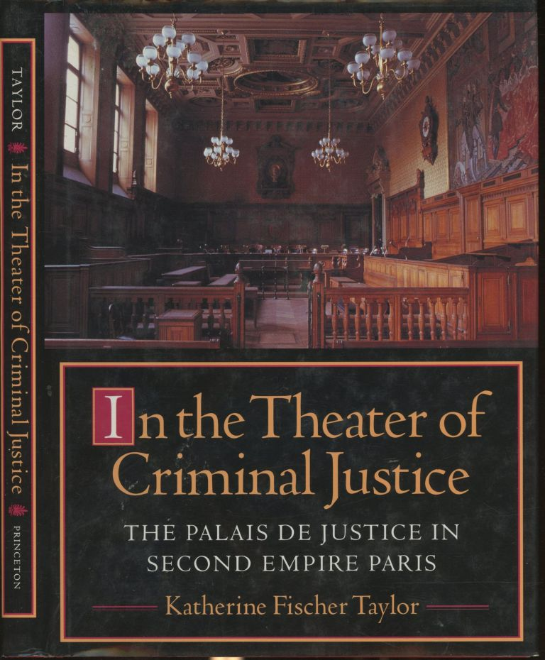 In the Theater of Criminal Justice: The Palais de Justice in Second Empire Paris (Princeton Series in 19th Century Art, Culture, and Society). Katherine Fischer Taylor.