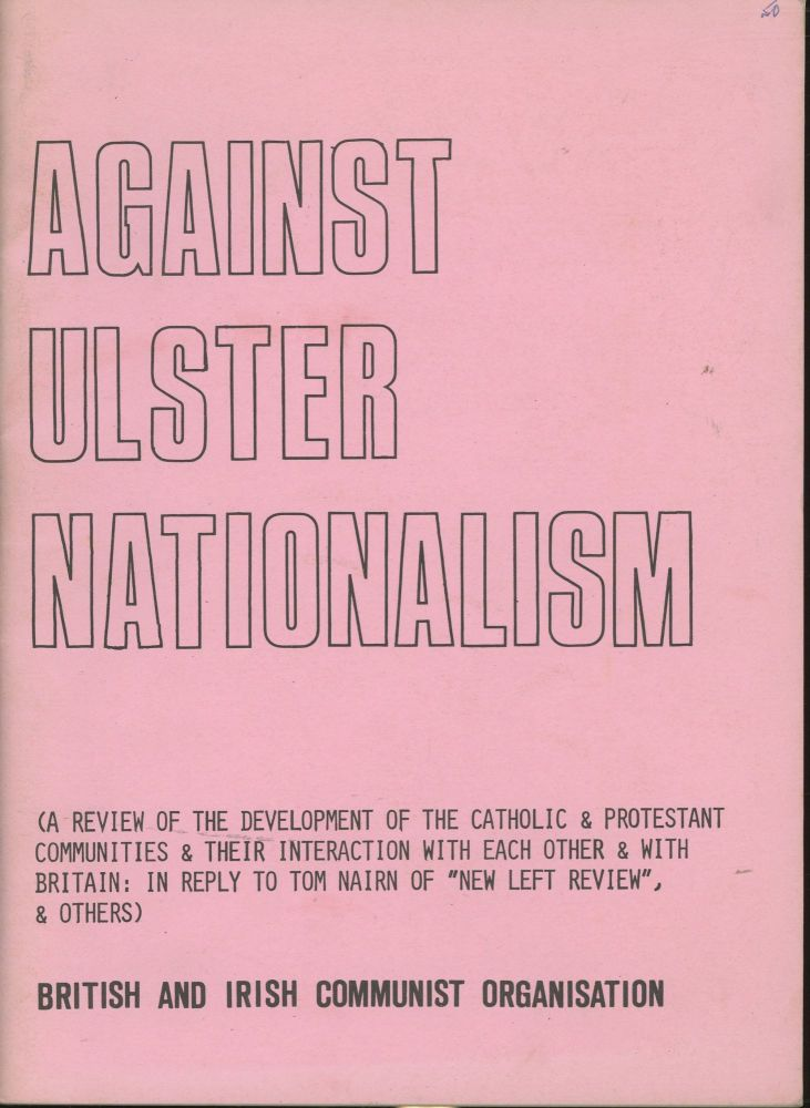 "Against Ulster Nationalism (A Review of the Development of the Catholic & Protestant Communities & Their Interaction with Each Other & With Britain: In Reply to Tom Nairn of ""New Left Review"" & Others). British, Irish Communist Organization."