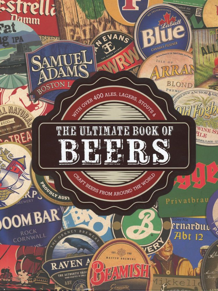 The Ultimate Book of Beers with Over 400 Ales, Lagers, Stouts, & Craft Beers From Around the World. Mark Kelly, Stuart Derrick.