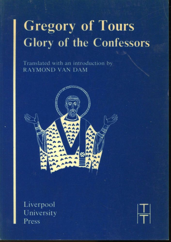 Gregory of Tours: Glory of the Confessors (Translated Texts for Historians: Latin Series IV. Raymond Van Dam, Introduction Translation.