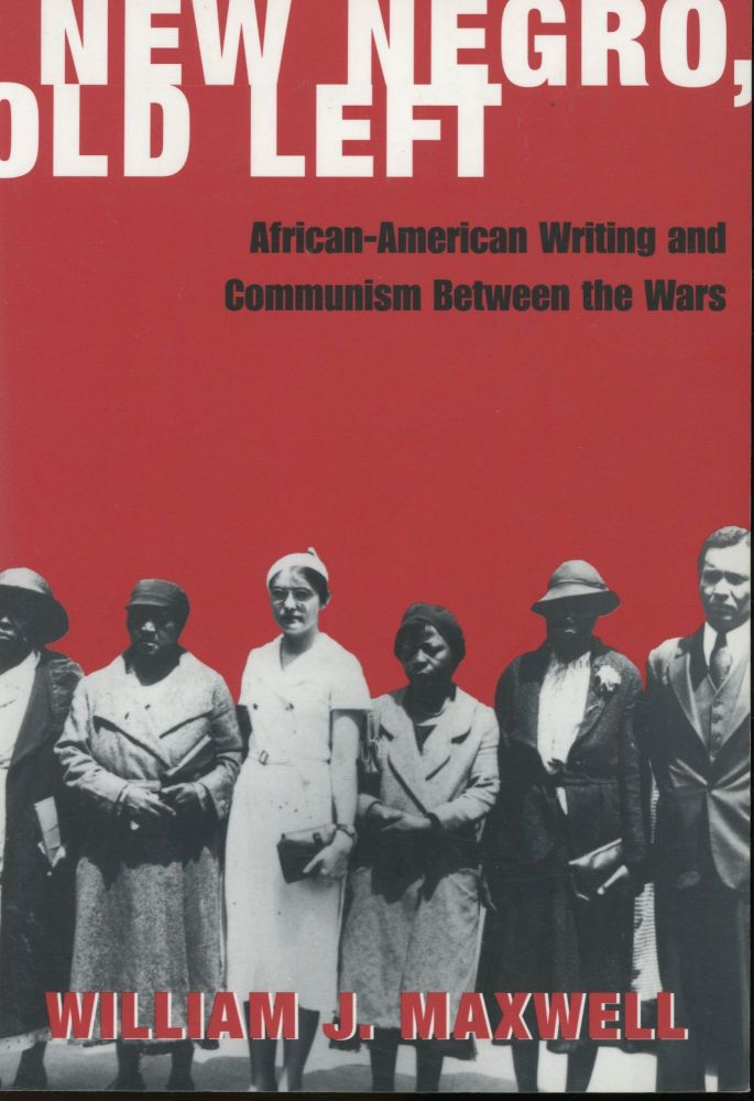 New Negro, Old Left: African-American Writing and Communism Between the Wars. William J. Maxwell.