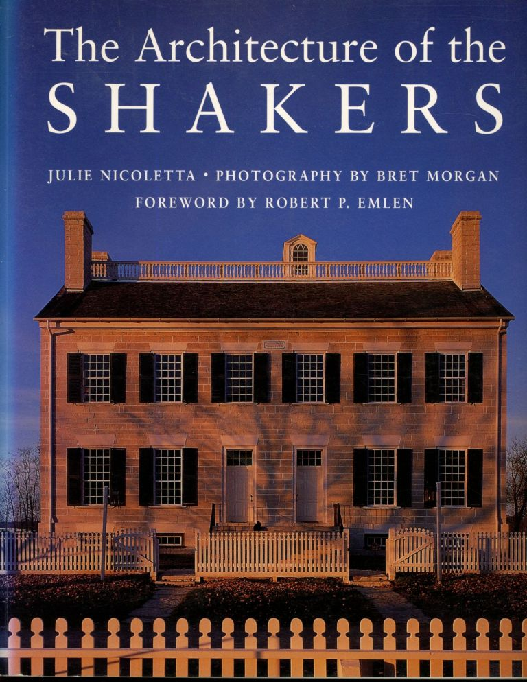 The Architecture of the Shakers. Julie Nicoletta, Bret Morgan, Robert P. Emlen, Photography, Foreword.